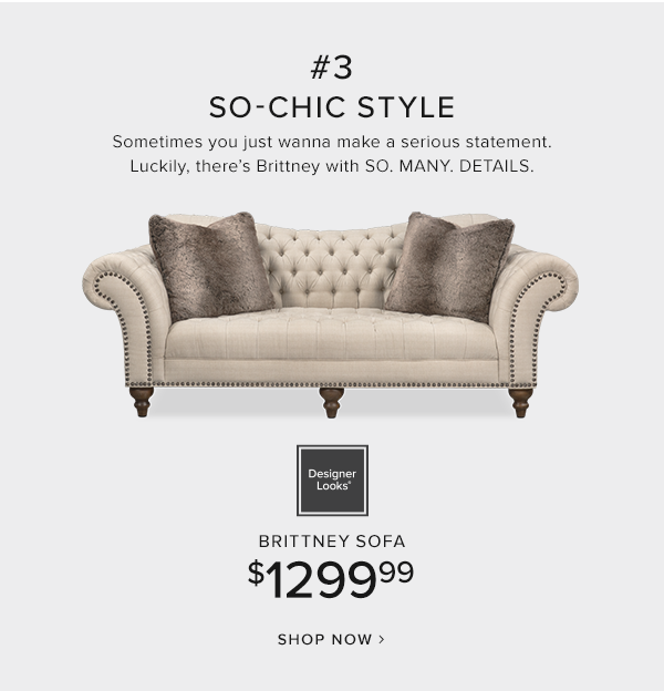 #3 so-chic style. sometimes you just wanna make a serious statement. Luckily, there's Brittney with so. many. details. Designer looks Brittney Sofa  $1299.99 shop now.