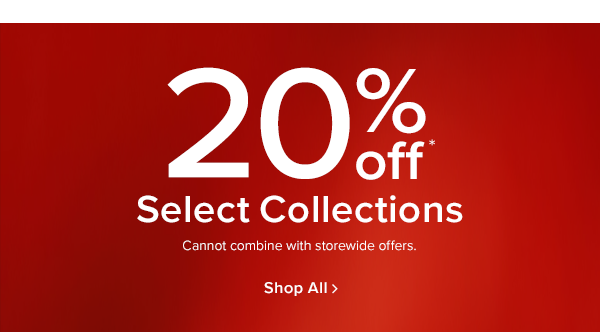 20% off select collections. cannot combine with storewide offers. shop now