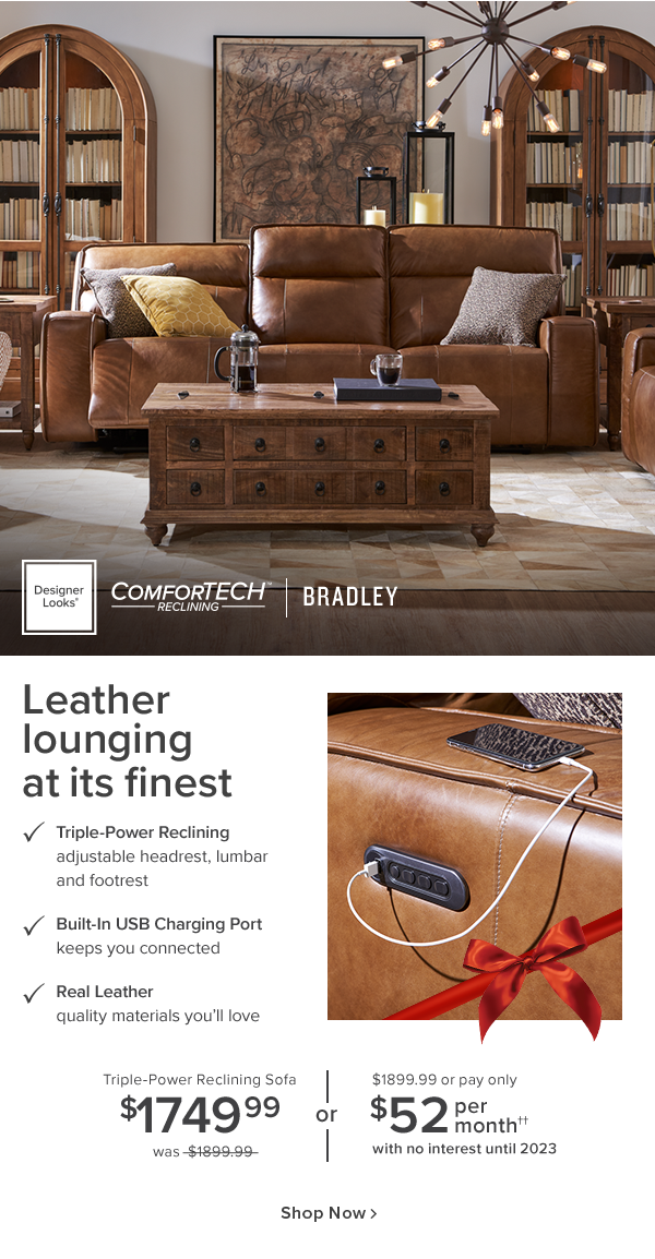 desinger Looks Comfortech reclinning revel. Leather lounging at its finest. Triple-power reclinning adjustable headrest, lumbar and footrest. Built-in USB Charging Port keeps you connected. Real leather quality materials you'll love. Triple-power reclinning sofa #1749.99 was $1899.99 or $1899.99 or pay only $52 per month with no interest until 2023. shop now