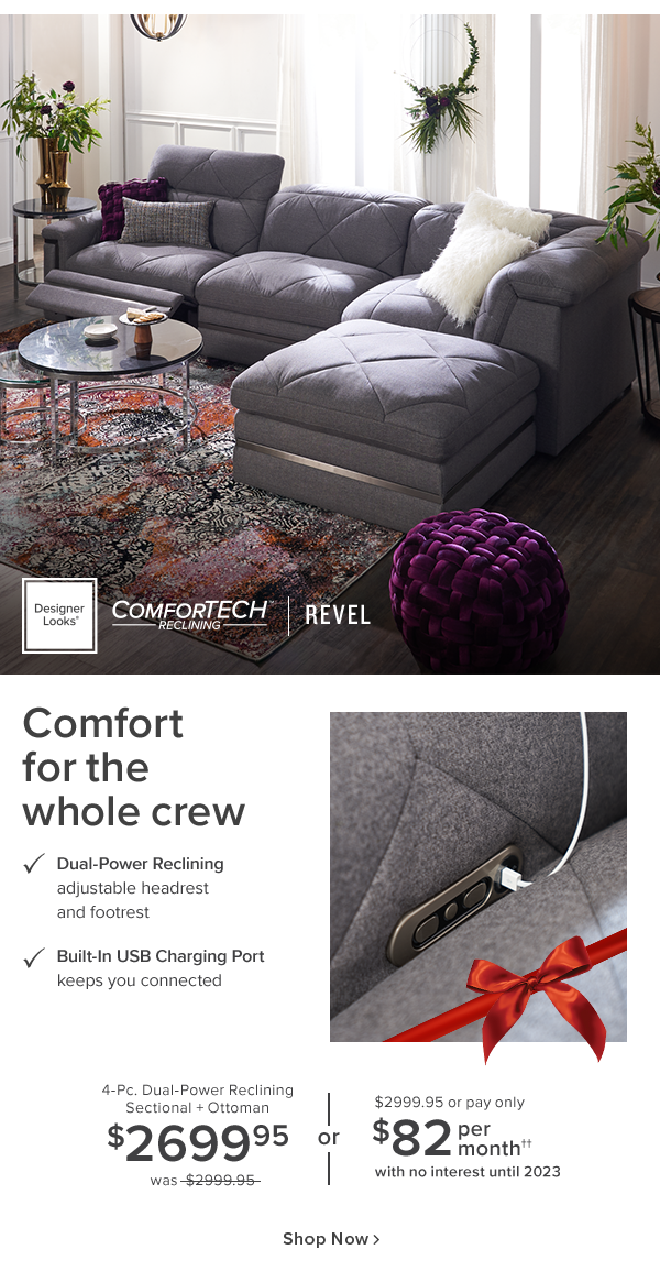 desinger Looks Comfortech reclinning revel. Comfort for the whole crew Dual-power reclinning adjustable headrest. Built-in USB charging port keeps you connected. 4-Pc. Dual-power reclinning sectional + ottoman $2699.95 was $2999.95 or $2999.95 or pay only $82 per month with no interest until 2023. shop now