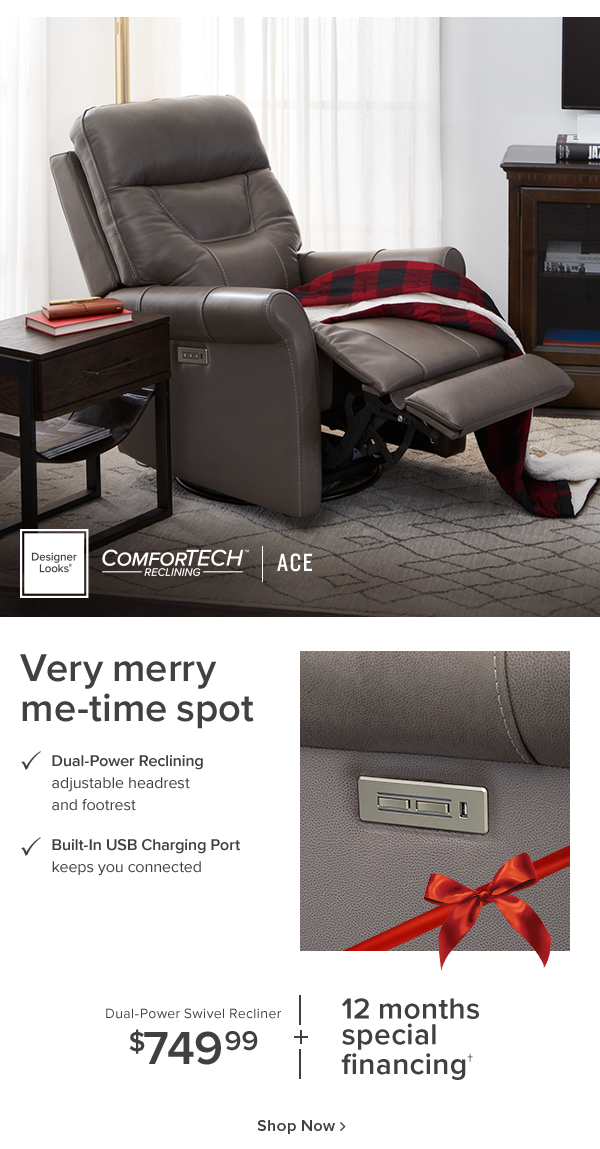 Designer Looks Comfortech Ace. Very merry me-time spot. Dual-power reclinning adjustable headrest and footrest. Built-in USB Charging Port keeps you connected. Dual-Power Swivel recliner $749.99 + 12 months special financing. shop now.