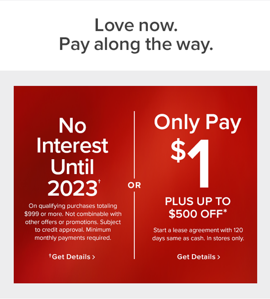 love now. Pay along the way. No interest until 2023. On qualifying purcases totaling $999 or more. Not combinable with other offers or promotions. Subject to credit approval. Minimum monthly payments required. get details Or only pay $1 plus up to $500 off. start a lease agreement with 120 days same as cash. In stores only. Get details