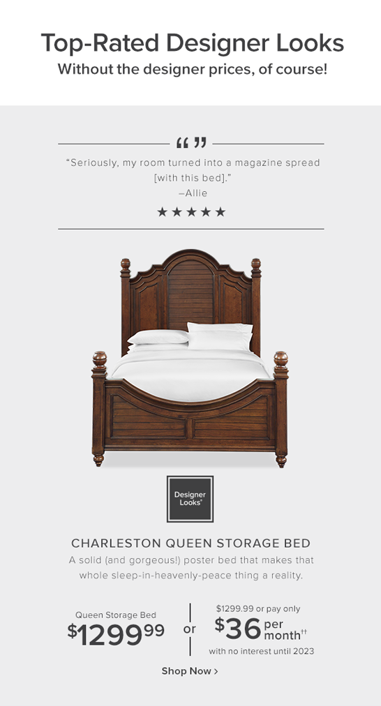 Top-rated designer Looks without the designer prices, of course! Charleston queen bed. A solid (and gorgeous!) poster bed that makes that whole sleep-in-heavenly-peace thing a reality. Queen bed $1299.99 + 12 months special financing shop nowl
