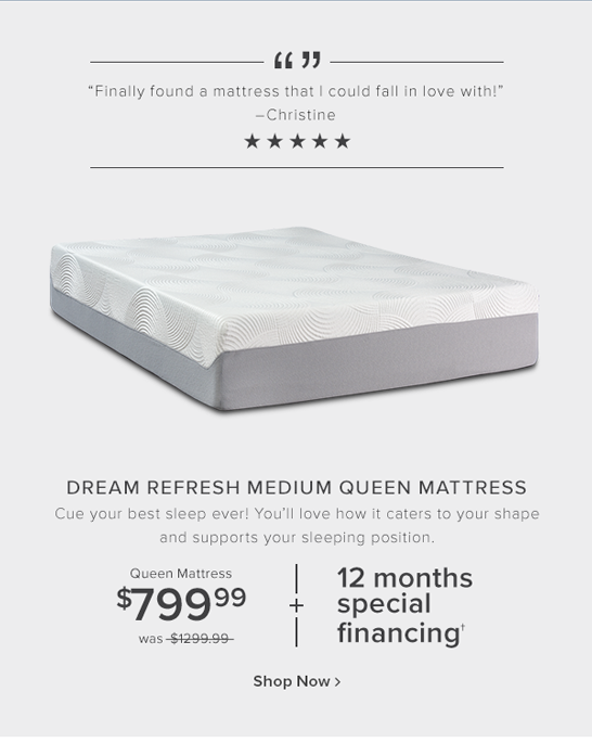 dream refresh medium queen mattress. Cue your best sleep ever! You'll love how it caters to your shape and supports your sleeping position.  $799.99 was $1299.99 or $36 per month for 37 months shop now