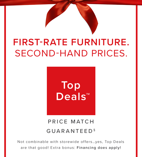 First-rate furniture. second-hadn prices. top deals. price match guaranteed. Not combinable with storewide offers…yes, Top Deals are that good! Extra bonus: Financing does apply! shop now