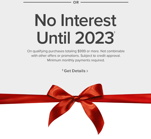 No interest until 2023 On qualifying purchases totaling $999 or more. Not combinable with other offers or promotions. Subject to credit approval. Minimum monthly payments required. or Only pay $1 plus up to $500 off. Start a lease agreement with 120 days same as cash. In stores only.