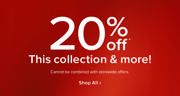 20% off this collection & more! Cannot be combined with storewide offers. shop now