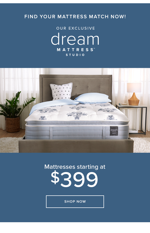 find your mattress match now! our exclusive dream mattress studio. mattresses starting at $399 shop now