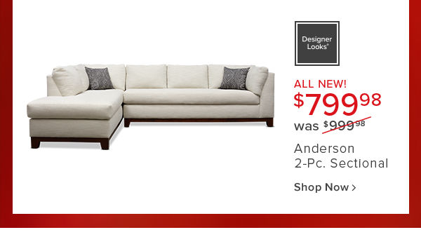 designer Looks. all new! $799.98 was $999.98 Anderson 2-Pc. Sectional shop now