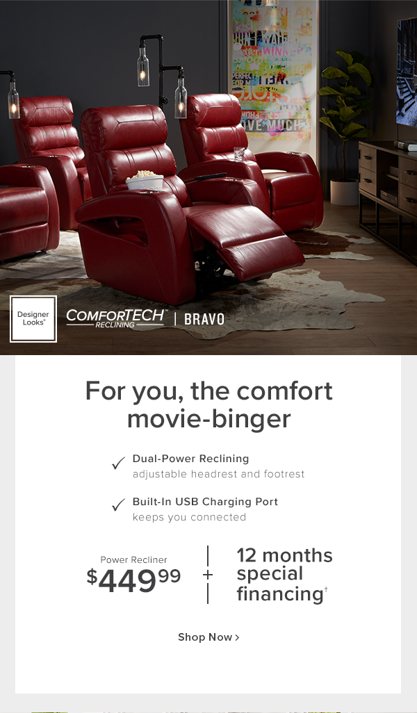 Designer Looks Comforttech reclining Bravo. For you, the comfort movie-binger. Dual-power reclining adjustable headrest and footrest. Built-in USB charging port keeps you connected. Power recliner $449.99 + 12 months special financing shop now