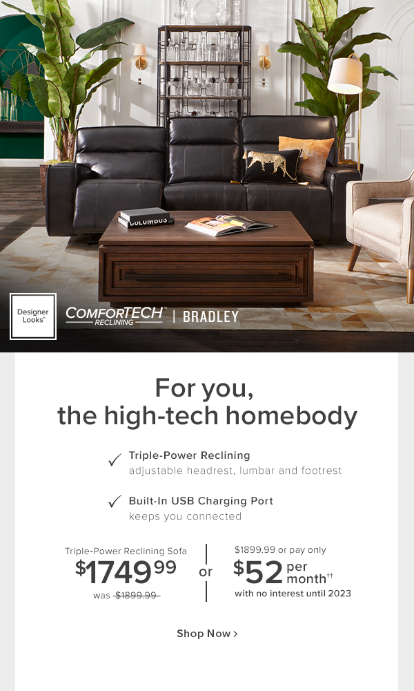 Designer Looks Comforttech reclining Bradley. For you, the high-tech homebody. Triple-Power reclining adjustable headrest, lumbar and footrest. Built-in USB charging port keeps you connected. Triple-Power reclining sofa $1749.99 was $1899.99 or $1899.99 or pay only $52 per month with no interest until 2023. shop now