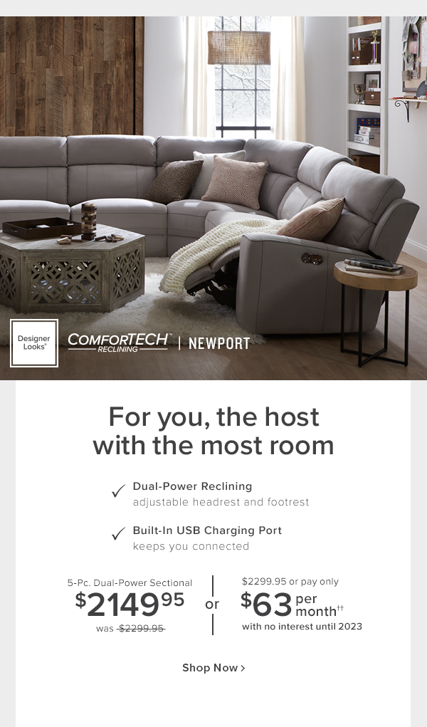 Designer Looks Comforttech reclining newport. For you, the host with the most room. Dual-power reclining adjustable headrest and footrest. Built-in USB charging port keeps you connected. 5-Pc. Dual-power Sectional $2149.95 or $2299.95 or pay only $63 per month with no interest until 2023 shop now