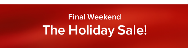 Final Weekend The Holiday Sale!