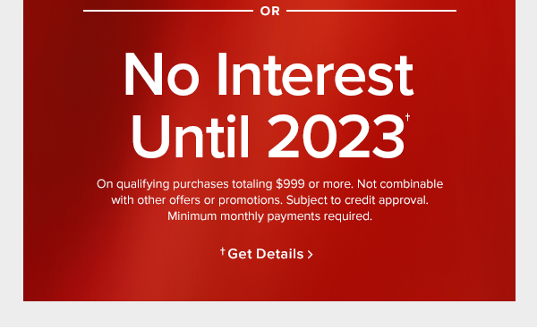 or No interest until 2023 On qualifying purchases totaling $999 or more. Not combinable with other offers or promotions. Subject to credit approval. Minimum monthly payments required. or Only pay $1 plus up to $500 off. Start a lease agreement with 120 days same as cash. In stores only.