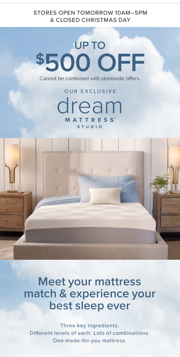 stores open tomorrow 10am-5pm and closed christmas day. up to $500 off mattresses. Cannot be combined with storewide offers. our exclusive dream mattress studio. Meet you mattress match & experience your best sleep ever. Three key ingredients. Different levels of each. Lots of combinations. One made-for-you mattress. shop now