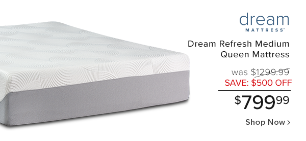 dream refresh medium queen mattress was $1299.99 save $500 off $799.99  shop now.