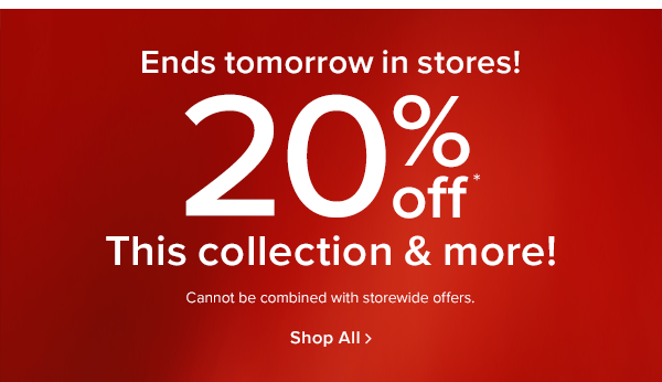 Ends tomorrow in stores! 20% off This collection & more! Cannot be combined with storewide offers. shop now