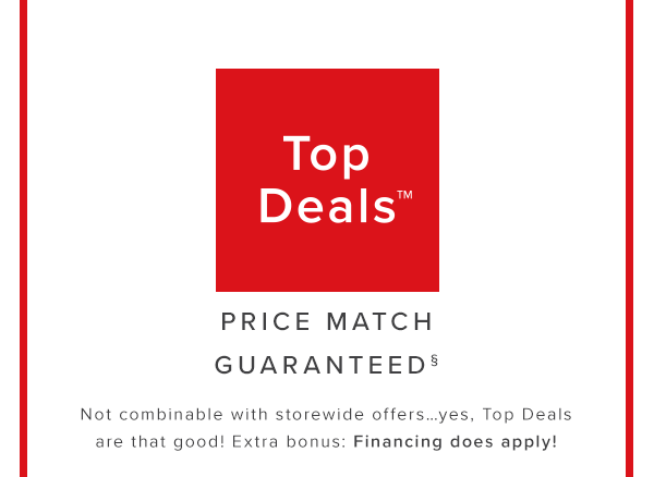 Top Deals Price matched guaranteed. Not combinable with storewide offers…yes, Top Deals are that good! Extra bonus: Financing does apply!