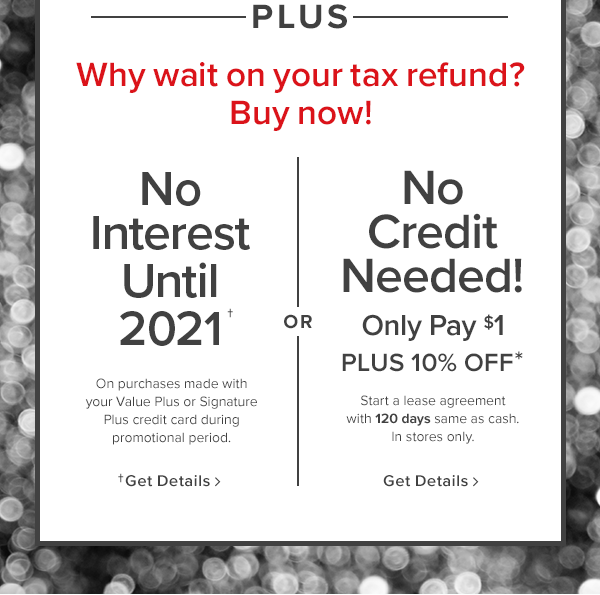or No interest until 2021 On purchases made with your Value Plus or Signature Plus credit card during promotional period. or No credit needed! only pay $1 plus 10% off Start a lease agreement with 120 days same as cash. In stores only. get details