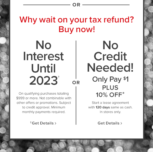why wait on your tax refend? buy now! no credit needed! only pay $1. Start a lease agreement with 120 days same as cash. In stores only. shop now.