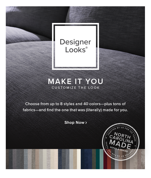 designer looks make it you. customize the look. Choose from up to 8 styles and 40 colors—plus tons of fabrics—and find the one that was (literally) made for you.