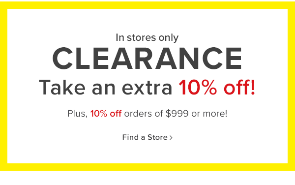 starting now! in stores only clearance take an extra 10% off plus get another 10% off orders of $999 or more! find a store