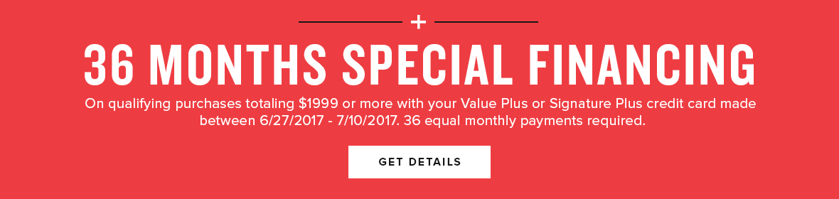 36 months special financing options available on qualifying purchases totaling $1999+ or more with your value plus or signature plus credit card made between 6/27/2017 - 7/10-2017. 36 equal monthly payments required. details