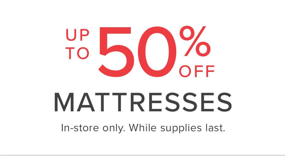 up to 50 percent off mattresses | in-store only