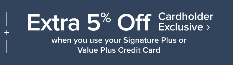 |+| Extra 5% off when you use your Signature Plus or Value Plus Credit Card