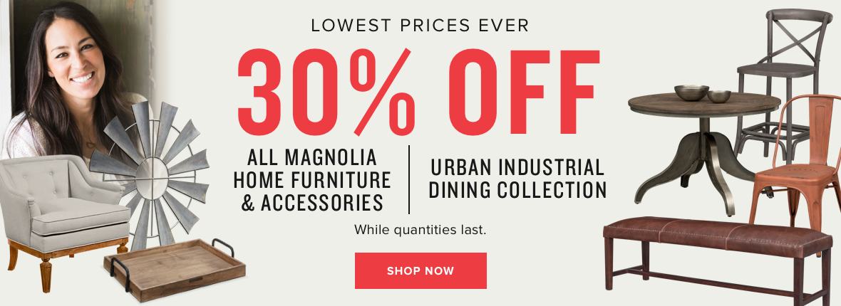 lowest prices ever   30% off all magnolia home furniture & accessories   30% off urban industrial dining collection   while quantities last   shop now