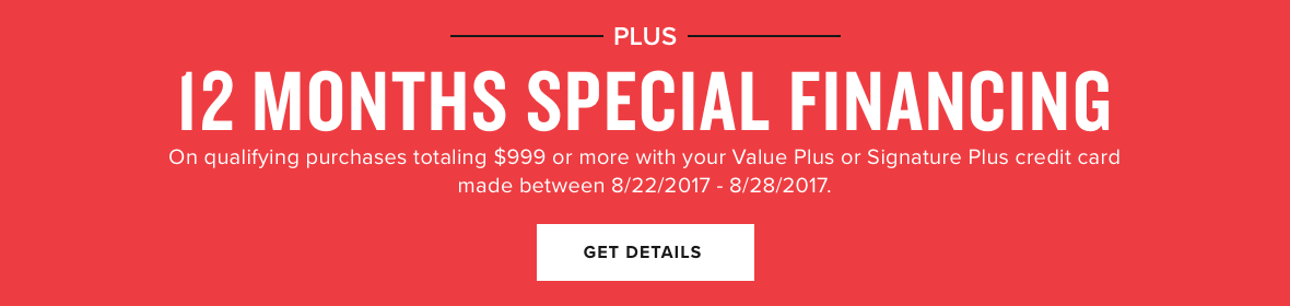 + 12 months special financing on qualifying purchases totaling $999+ or more with your value plus or signature plus credit card made between 8/22/2017 - 8/28/2017. details