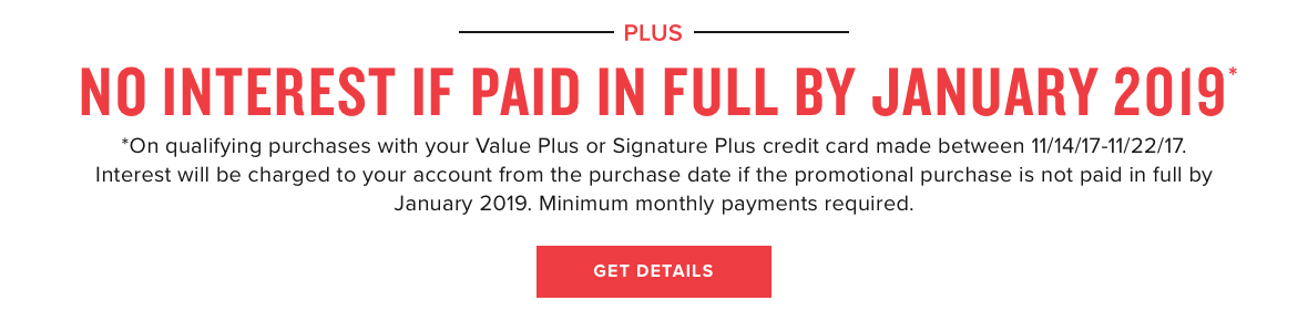 No interest if paid in full by January, 2019. On qualified purchases with your Value Plus or Signature Plus credit card made between 11/14/17 - 11/22/17. Interest will be charged to your account from the purchase date of the promotional purchase if not paid in full by January 2019. Minimum monthly payments required.