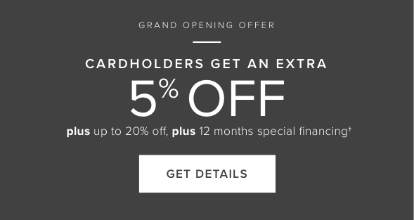 Grand Opening Offer - Cardholders Get An Extra 5% Off Your Purchase. Click Here for Offer Details