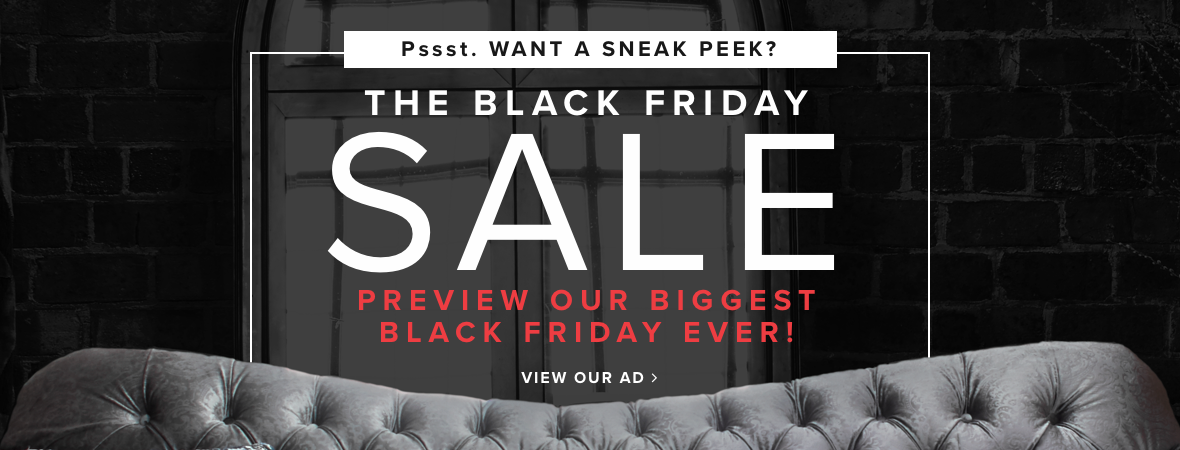 pssst. want a sneak peek? the black friday sale - preview our biggest black friday ever! view ad.