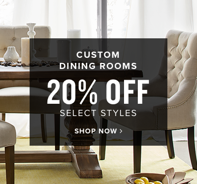 custom dining rooms | 20% off select styles | shop now
