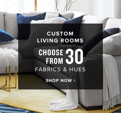 custom living rooms | choose from 30 fabrics & hues | shop now