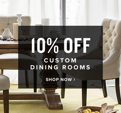 10% off custom dining rooms | shop now