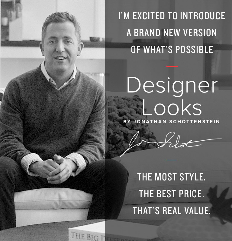 Designer Looks Furniture by Jonathan Schottenstein - We're excited to introduce a brand new version of what's possible. The Most Style. The Best Price. Now... That's Real Value.