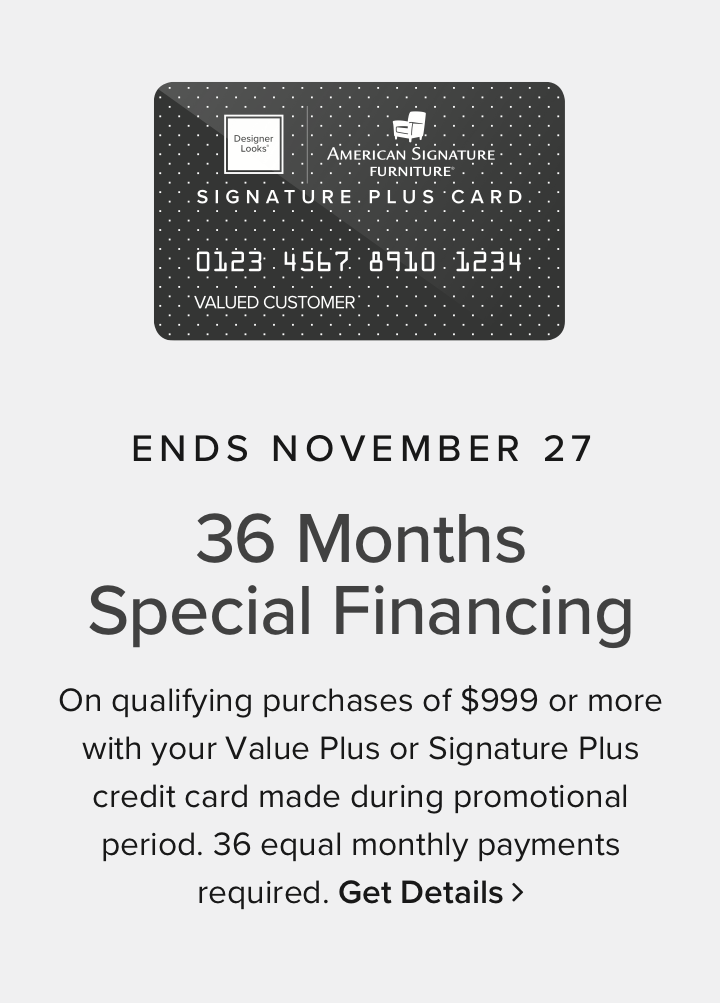 Ends November 27th 36 Months Special Financing on qualifying purchases of $999 or more with your Value Plus or Signature Plus credit card made during promotional period. 36 equal monthly payments required. Get details
