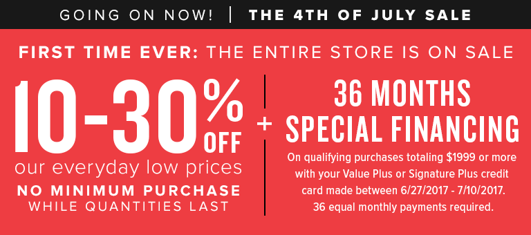FIRST TIME EVER: The entire store is on sale. 10-30% off our everyday low prices. No minimum purchase while quantities last. shop now. + 36 months special financing options available on qualifying purchases totaling $1999+ or more with your value plus or signature plus credit card made between 6/27/2017 - 7/10-2017. 36 equal monthly payments required. details