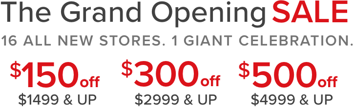 The Grand opening sale 16 all new stores. 1 giant celebration. $150 off $1,499 & UP $300 off $2,999 & UP $500 off $4,999 & UP