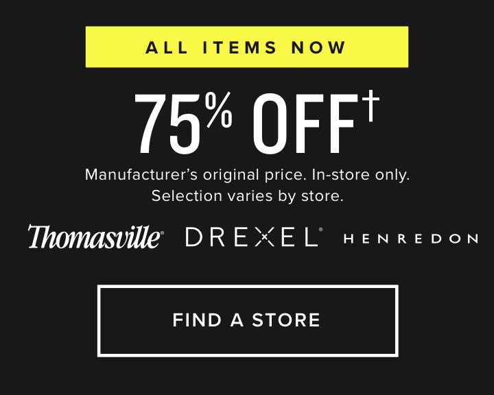 All items now 75% Off | Manufacturer's original price. In-store only. Selection varies by store.| Thomasville. Drexel. Henredon. | Shop now
