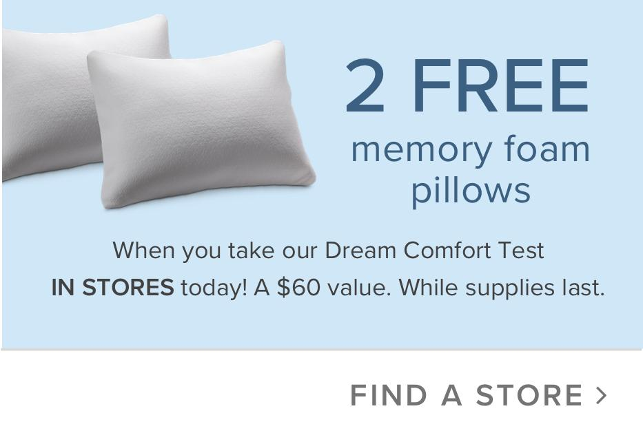 2 free memory foam pillows when you take our dream comfort test in stores today! A $60 value. While supplies last.