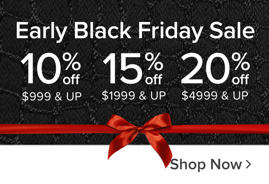 Early Black Friday Sale 10% off $999 & Up 15% off $1999 & Up 20% off $4999 & Up Shop now