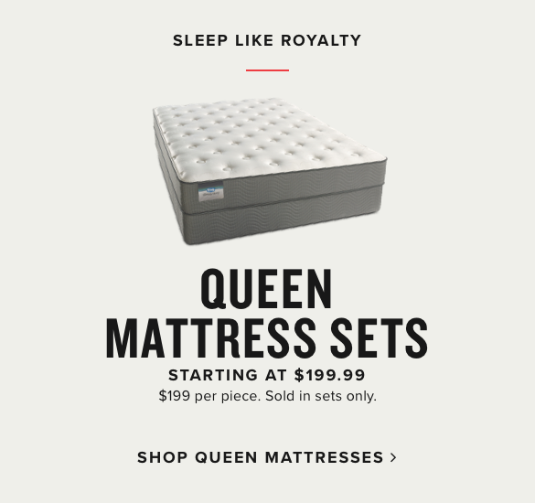 sleep like royalty | queen mattress sets starting at $199.99 | $199.99 per piece. sold in sets only | shop queen mattresses