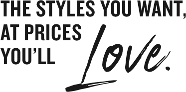 the styles you want at a price you'll love