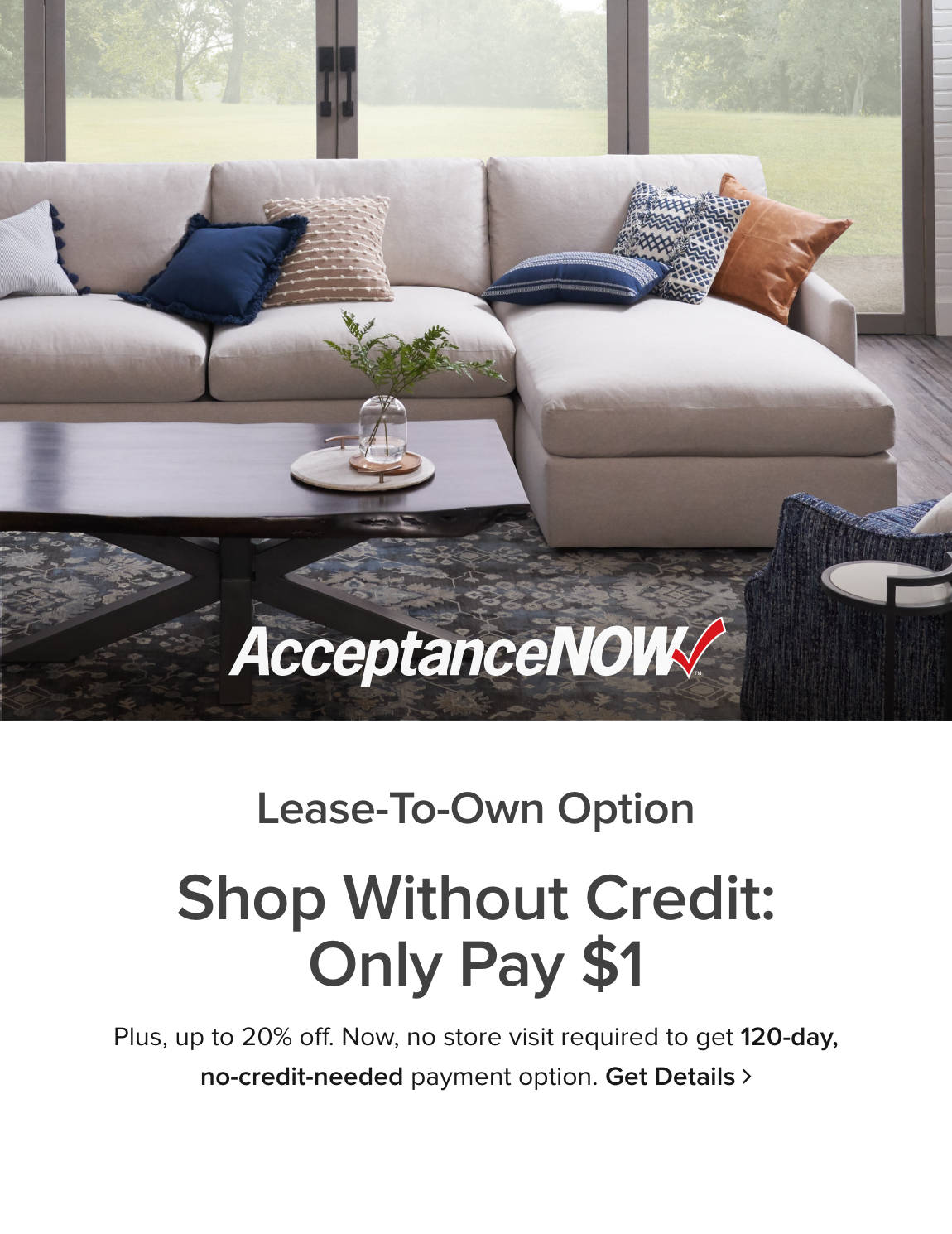 AcceptanceNOW: Lease-To-Own Option - Shop Without Credit: Only Pay $1 - Plus, up to 10% off. Now, no store visit required to get 120-day, no-credit-needed payment option. Get Details