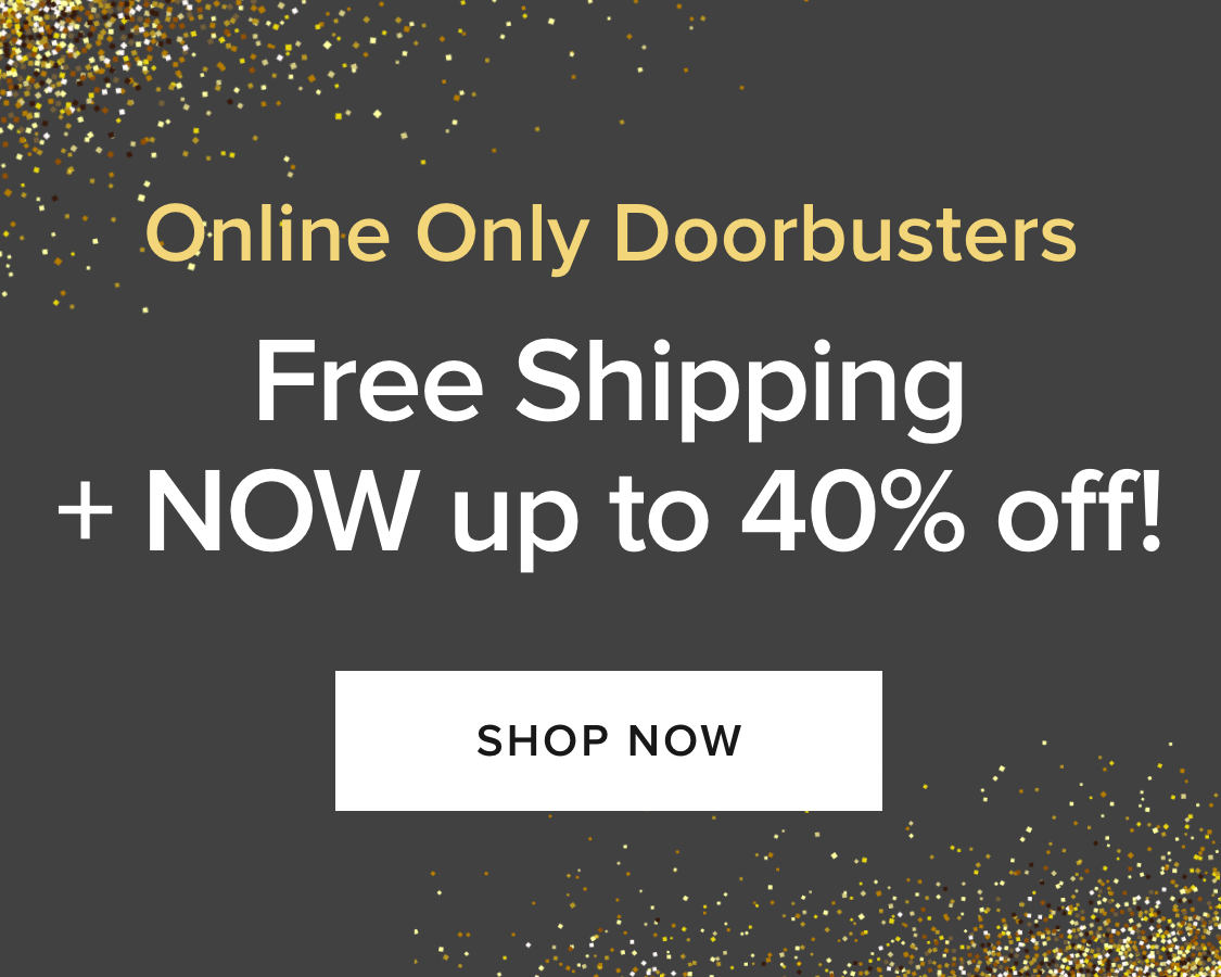 Free Shippng on Select Doorbusters Now Through February...so don't miss out! Shop Now