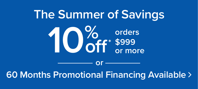 Summer Savings Sale - Up To 10% Off |or| 60 Months special Financing - Get Details