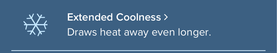 Choose Your Coolness: Extended Coolness - Draws heat away longer